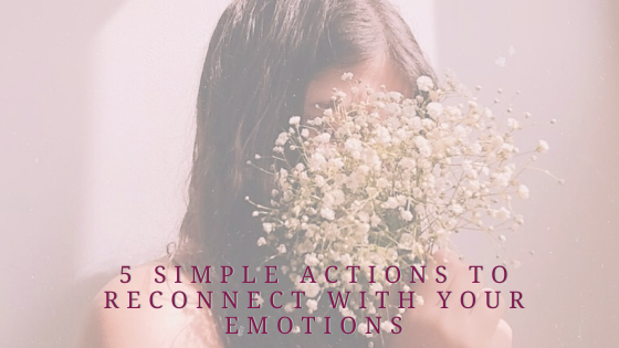 5 Simple Actions To Reconnect With Your Emotions